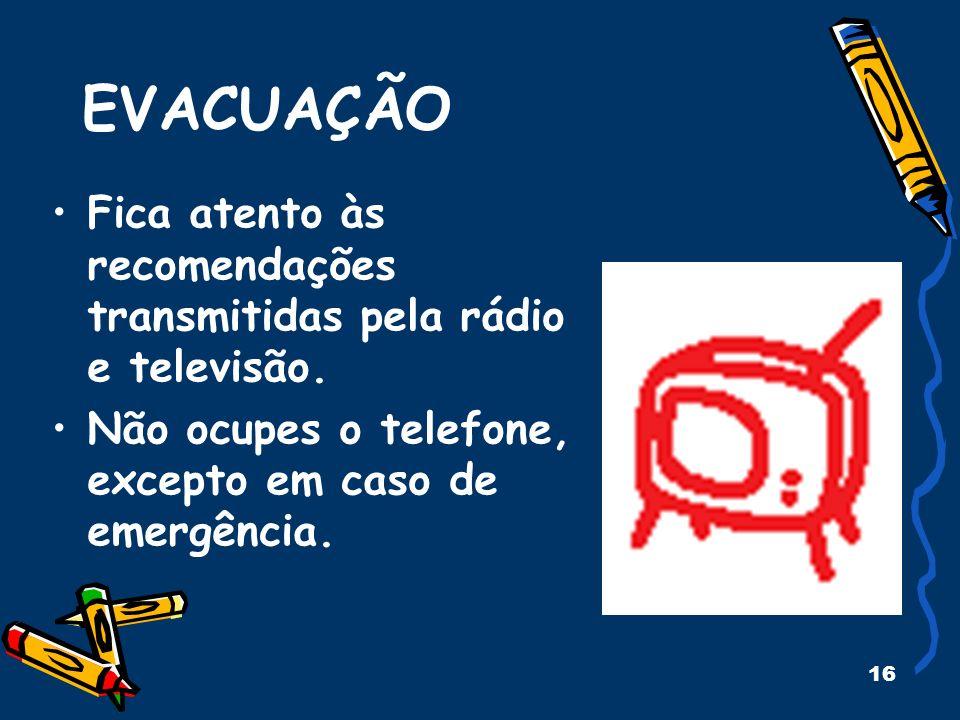 16 EVACUAÇÃO Fica atento às recomendações transmitidas pela rádio e televisão. Não ocupes o telefone, excepto em caso de emergência.