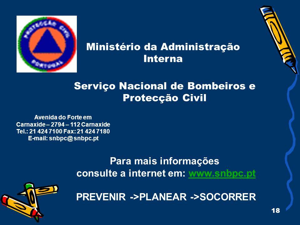 18 Ministério da Administração Interna Para mais informações consulte a internet em: www.snbpc.ptwww.snbpc.pt PREVENIR ->PLANEAR ->SOCORRER Avenida do Forte em Carnaxide – 2794 – 112 Carnaxide Tel.: 21 424 7100 Fax: 21 424 7180 E-mail: snbpc@ snbpc.pt Serviço Nacional de Bombeiros e Protecção Civil