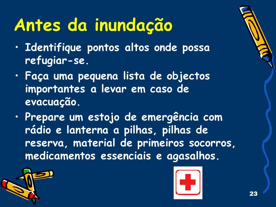 23 Antes da inundação Identifique pontos altos onde possa refugiar-se. Faça uma pequena lista de objectos importantes a levar em caso de evacuação. Pr