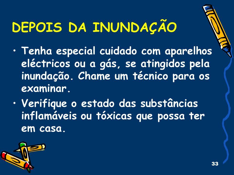 33 DEPOIS DA INUNDAÇÃO Tenha especial cuidado com aparelhos eléctricos ou a gás, se atingidos pela inundação.