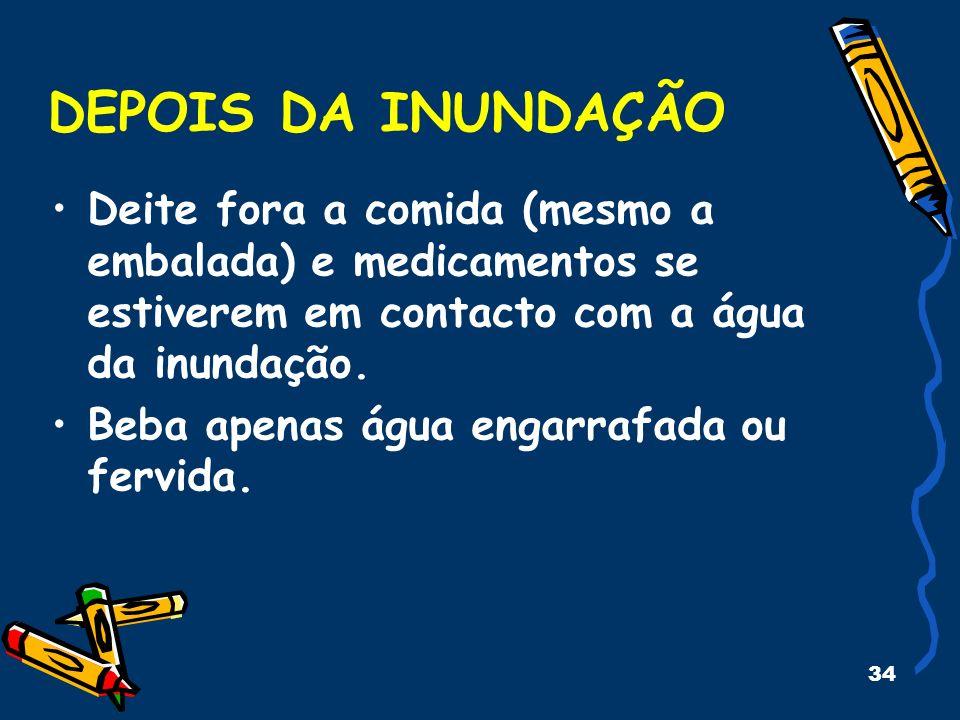 34 DEPOIS DA INUNDAÇÃO Deite fora a comida (mesmo a embalada) e medicamentos se estiverem em contacto com a água da inundação. Beba apenas água engarr