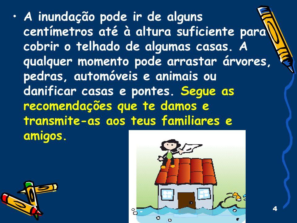 4 A inundação pode ir de alguns centímetros até à altura suficiente para cobrir o telhado de algumas casas. A qualquer momento pode arrastar árvores,
