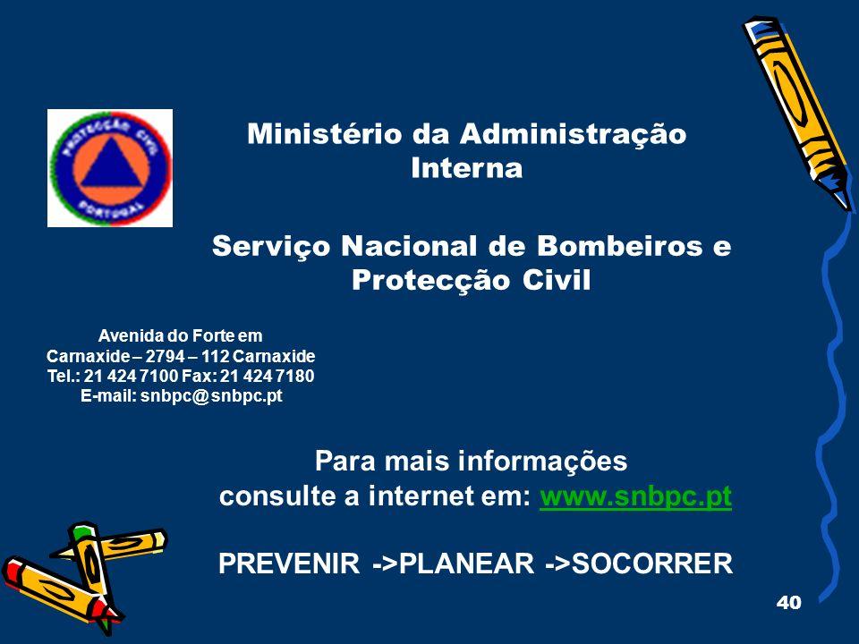40 Ministério da Administração Interna Para mais informações consulte a internet em: www.snbpc.ptwww.snbpc.pt PREVENIR ->PLANEAR ->SOCORRER Avenida do Forte em Carnaxide – 2794 – 112 Carnaxide Tel.: 21 424 7100 Fax: 21 424 7180 E-mail: snbpc@ snbpc.pt Serviço Nacional de Bombeiros e Protecção Civil