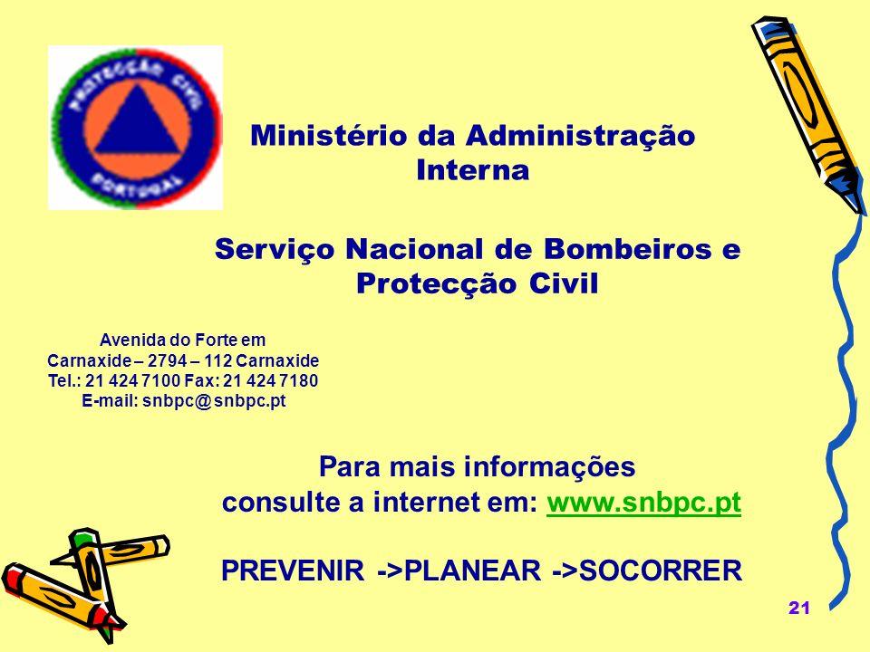 21 Ministério da Administração Interna Para mais informações consulte a internet em: www.snbpc.ptwww.snbpc.pt PREVENIR ->PLANEAR ->SOCORRER Avenida do Forte em Carnaxide – 2794 – 112 Carnaxide Tel.: 21 424 7100 Fax: 21 424 7180 E-mail: snbpc@ snbpc.pt Serviço Nacional de Bombeiros e Protecção Civil