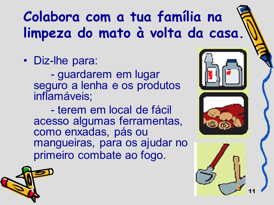 11 Colabora com a tua família na limpeza do mato à volta da casa. Diz-lhe para: - guardarem em lugar seguro a lenha e os produtos inflamáveis; - terem