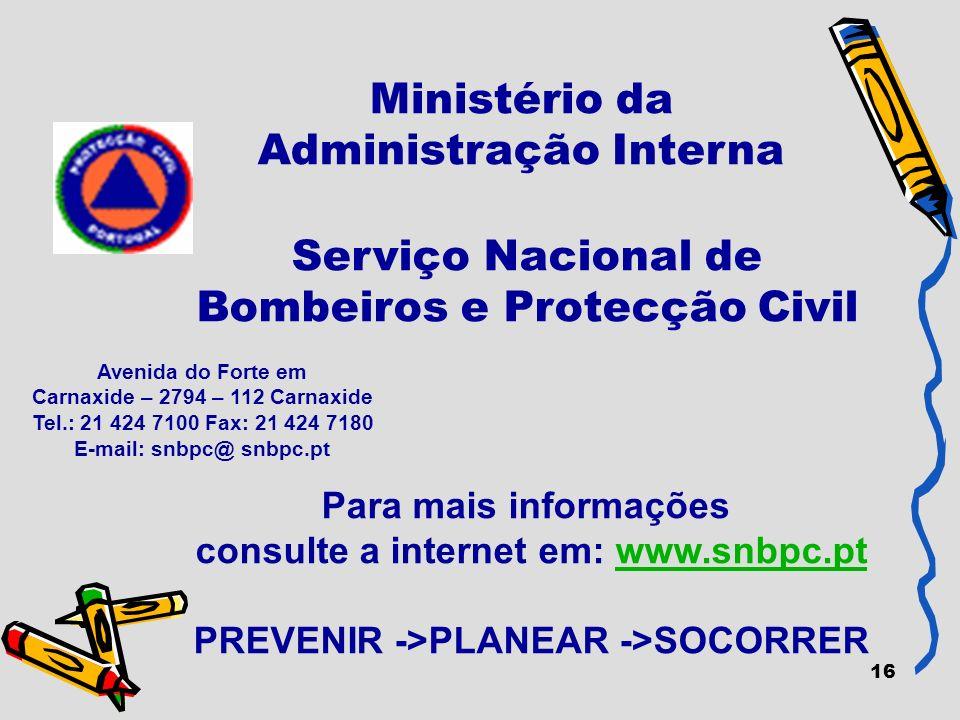 16 Ministério da Administração Interna Para mais informações consulte a internet em: www.snbpc.ptwww.snbpc.pt PREVENIR ->PLANEAR ->SOCORRER Avenida do