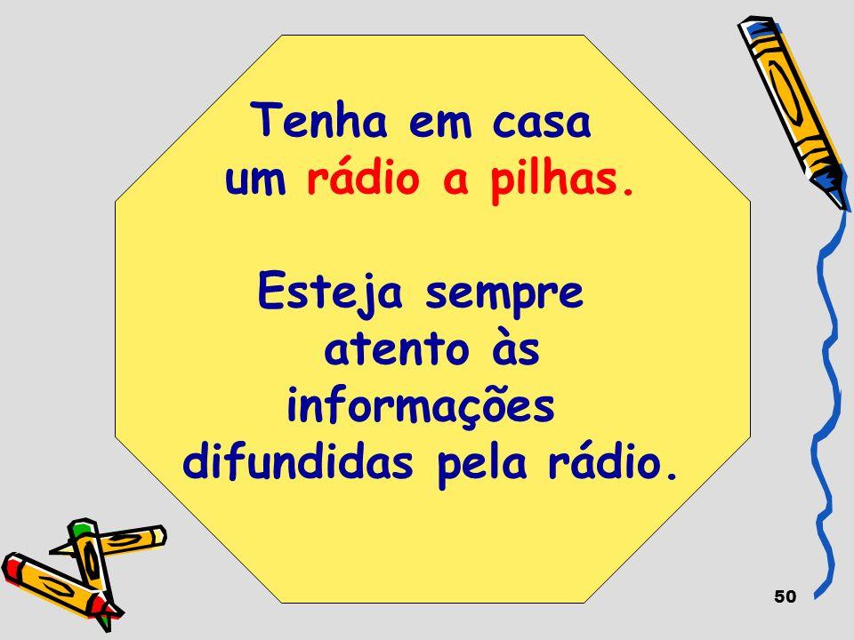 50 Tenha em casa um rádio a pilhas. Esteja sempre atento às informações difundidas pela rádio.