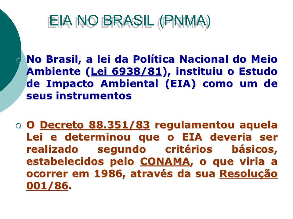 EIA NO BRASIL (PNMA) No Brasil, a lei da Política Nacional do Meio Ambiente (Lei 6938/81), instituiu o Estudo de Impacto Ambiental (EIA) como um de seus instrumentos No Brasil, a lei da Política Nacional do Meio Ambiente (Lei 6938/81), instituiu o Estudo de Impacto Ambiental (EIA) como um de seus instrumentos O Decreto 88.351/83 regulamentou aquela Lei e determinou que o EIA deveria ser realizado segundo critérios básicos, estabelecidos pelo CONAMA, o que viria a ocorrer em 1986, através da sua Resolução 001/86.