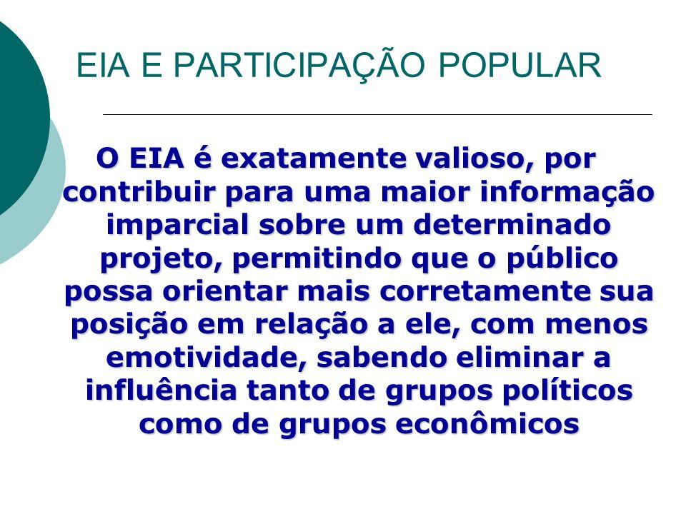 EIA E PARTICIPAÇÃO POPULAR O EIA é exatamente valioso, por contribuir para uma maior informação imparcial sobre um determinado projeto, permitindo que o público possa orientar mais corretamente sua posição em relação a ele, com menos emotividade, sabendo eliminar a influência tanto de grupos políticos como de grupos econômicos