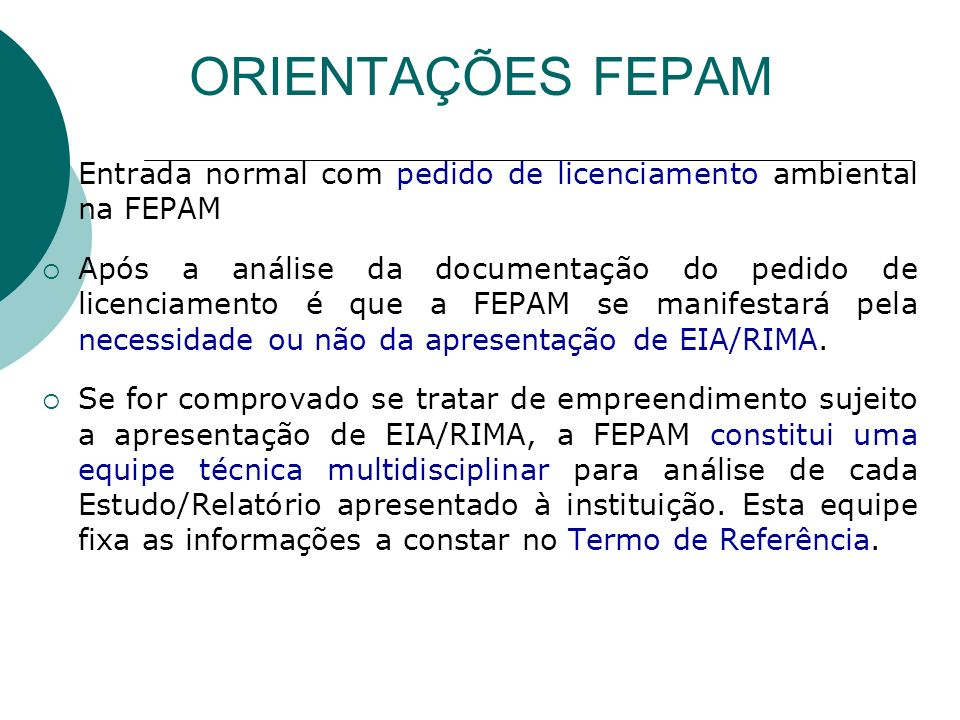 ORIENTAÇÕES FEPAM Entrada normal com pedido de licenciamento ambiental na FEPAM Após a análise da documentação do pedido de licenciamento é que a FEPAM se manifestará pela necessidade ou não da apresentação de EIA/RIMA.