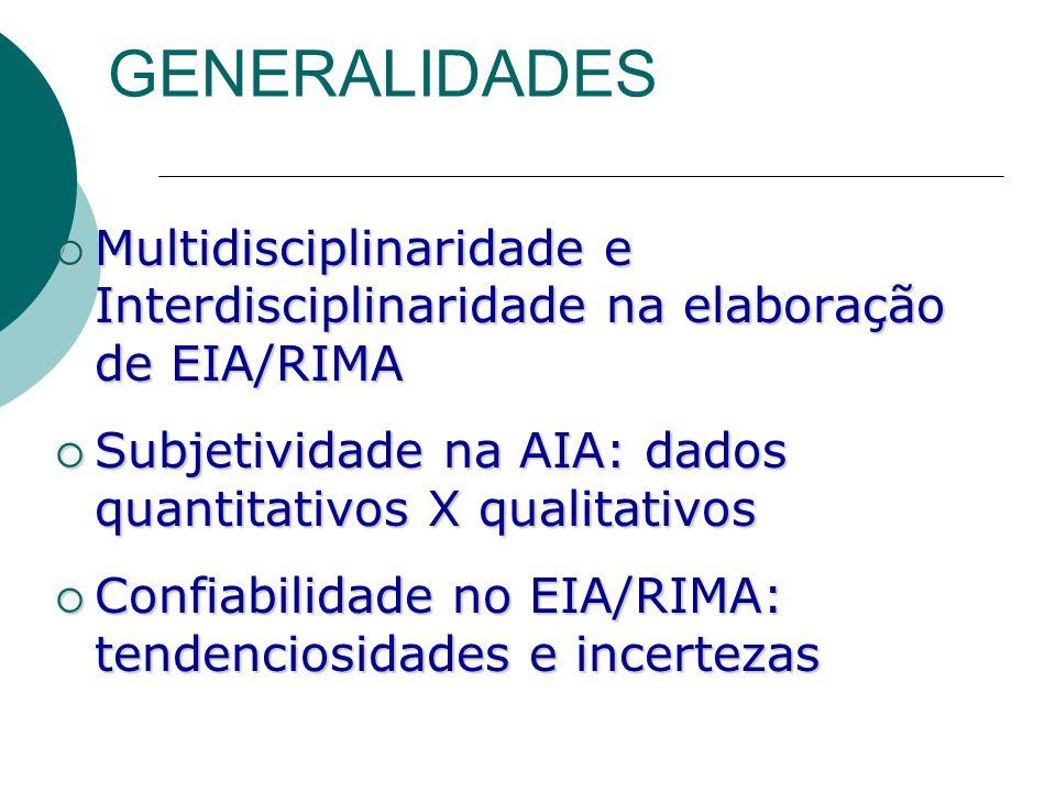 GENERALIDADES Multidisciplinaridade e Interdisciplinaridade na elaboração de EIA/RIMA Multidisciplinaridade e Interdisciplinaridade na elaboração de EIA/RIMA Subjetividade na AIA: dados quantitativos X qualitativos Subjetividade na AIA: dados quantitativos X qualitativos Confiabilidade no EIA/RIMA: tendenciosidades e incertezas Confiabilidade no EIA/RIMA: tendenciosidades e incertezas