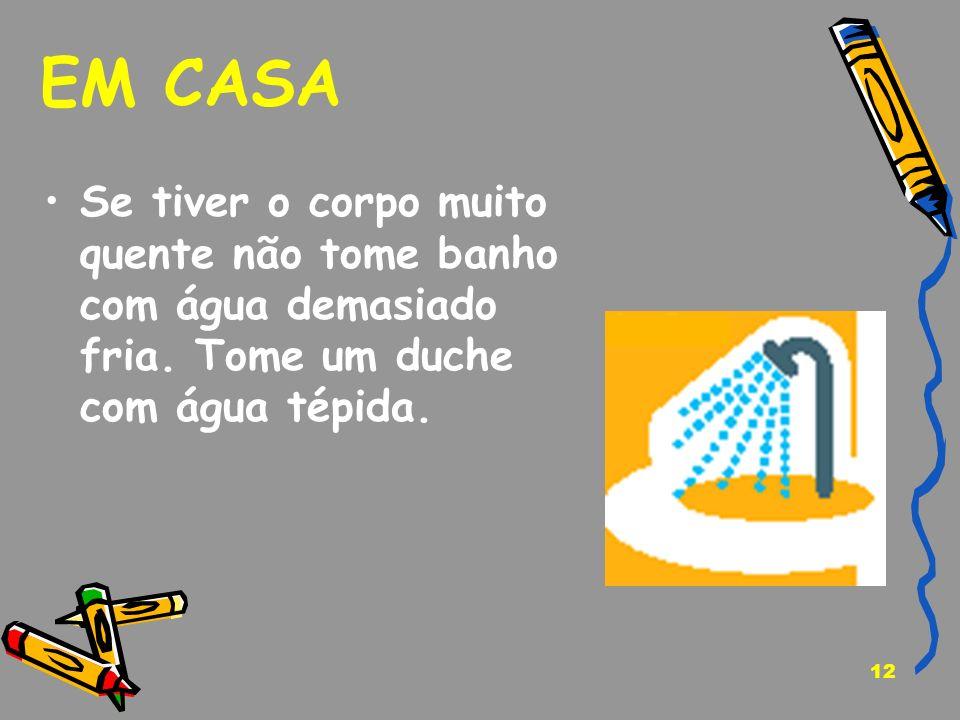 12 EM CASA Se tiver o corpo muito quente não tome banho com água demasiado fria. Tome um duche com água tépida.