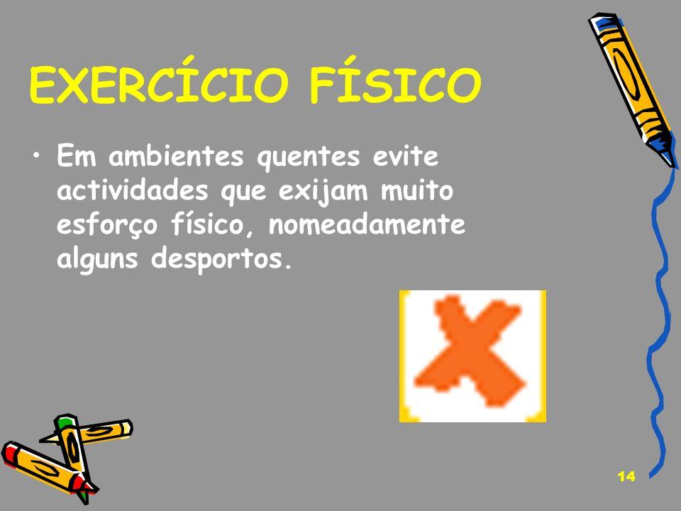 14 EXERCÍCIO FÍSICO Em ambientes quentes evite actividades que exijam muito esforço físico, nomeadamente alguns desportos.
