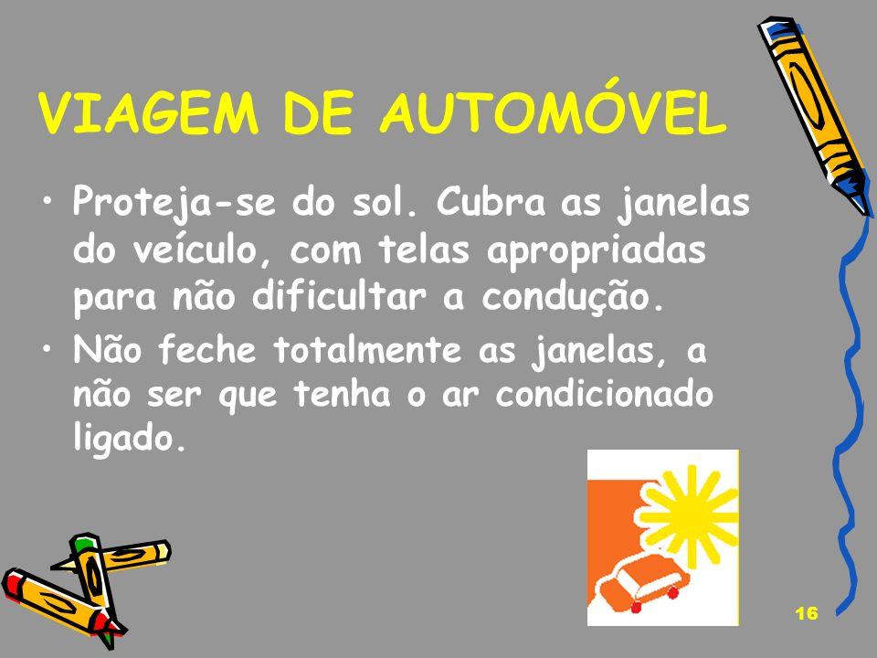 16 VIAGEM DE AUTOMÓVEL Proteja-se do sol. Cubra as janelas do veículo, com telas apropriadas para não dificultar a condução. Não feche totalmente as j