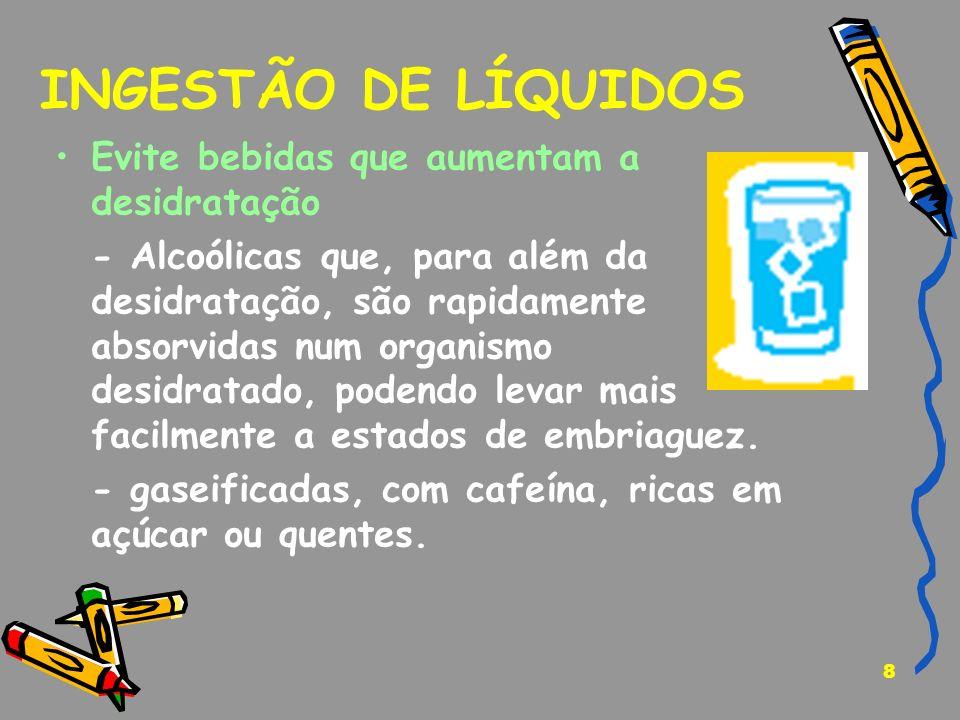 8 INGESTÃO DE LÍQUIDOS Evite bebidas que aumentam a desidratação - Alcoólicas que, para além da desidratação, são rapidamente absorvidas num organismo