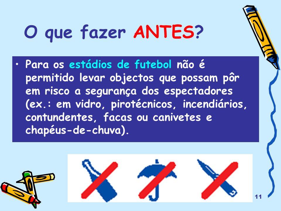 11 O que fazer ANTES? Para os estádios de futebol não é permitido levar objectos que possam pôr em risco a segurança dos espectadores (ex.: em vidro,