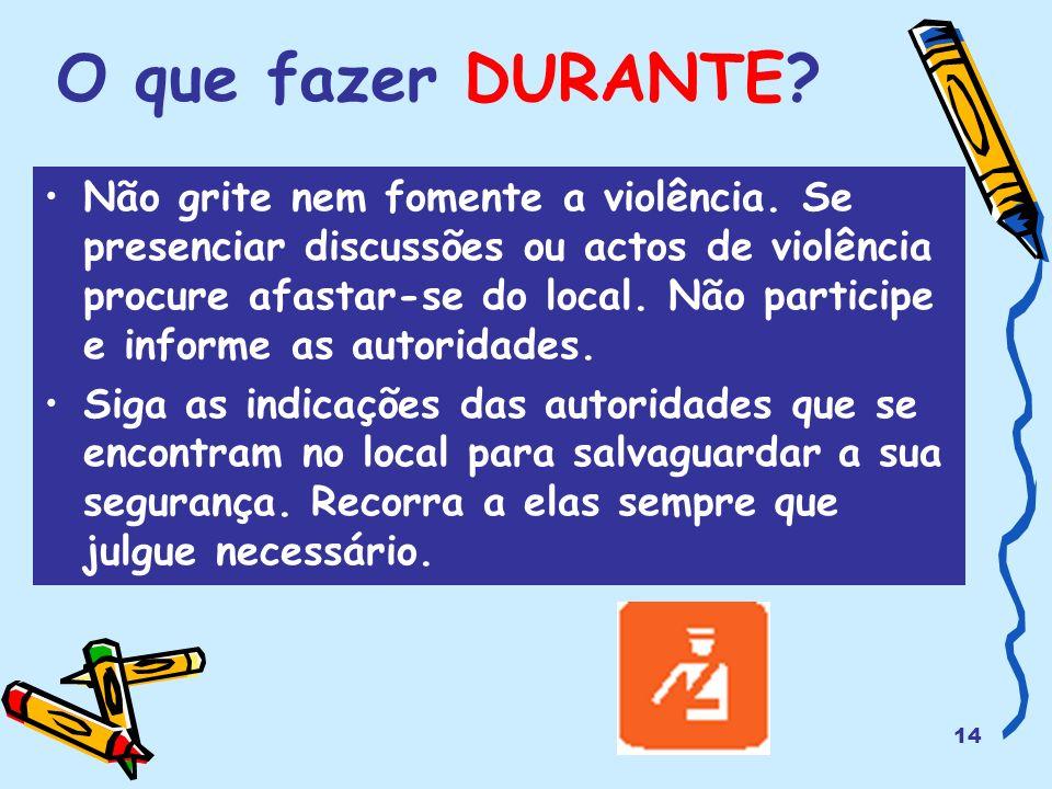 14 O que fazer DURANTE? Não grite nem fomente a violência. Se presenciar discussões ou actos de violência procure afastar-se do local. Não participe e