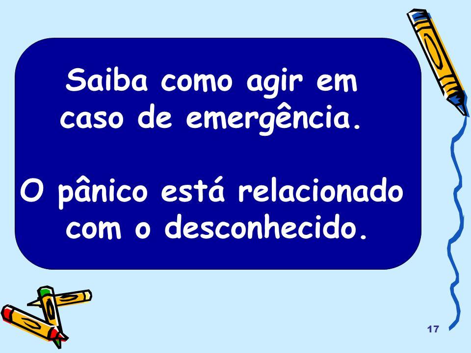 17 Saiba como agir em caso de emergência. O pânico está relacionado com o desconhecido.