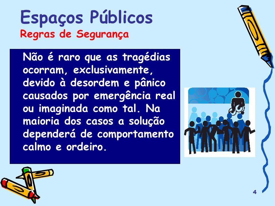 4 Espaços Públicos Regras de Segurança Não é raro que as tragédias ocorram, exclusivamente, devido à desordem e pânico causados por emergência real ou