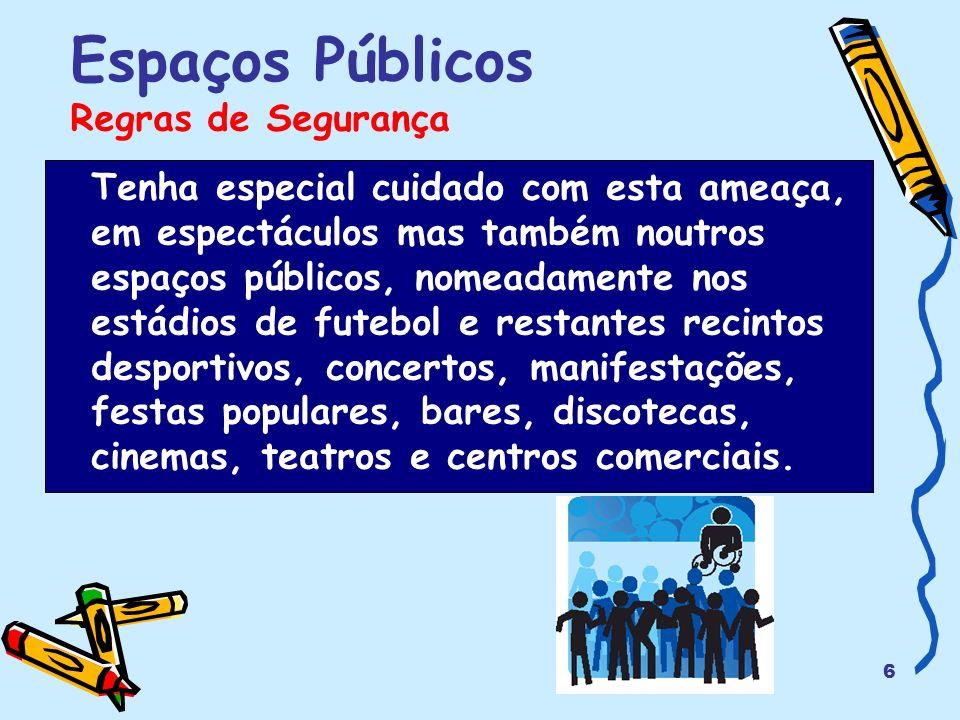 6 Espaços Públicos Regras de Segurança Tenha especial cuidado com esta ameaça, em espectáculos mas também noutros espaços públicos, nomeadamente nos e