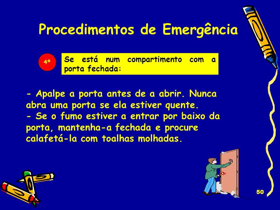 49 Procedimentos de Emergência 2º Faça sair toda a gente. Ajude os que precisarem, particularmente os mais velhos e as crianças. 3º Não perca tempo a