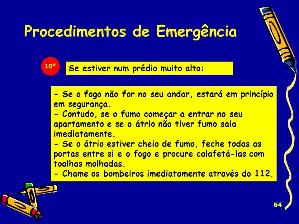 53 Procedimentos de Emergência 8º Nunca utilize os elevadores. Utilize as escadas. 9º Feche as janelas e as portas atrás de si quando sair. Isso demor