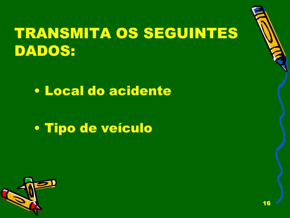 16 TRANSMITA OS SEGUINTES DADOS: Local do acidente Tipo de veículo
