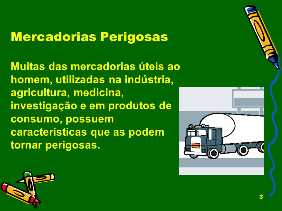 3 Mercadorias Perigosas Muitas das mercadorias úteis ao homem, utilizadas na indústria, agricultura, medicina, investigação e em produtos de consumo,