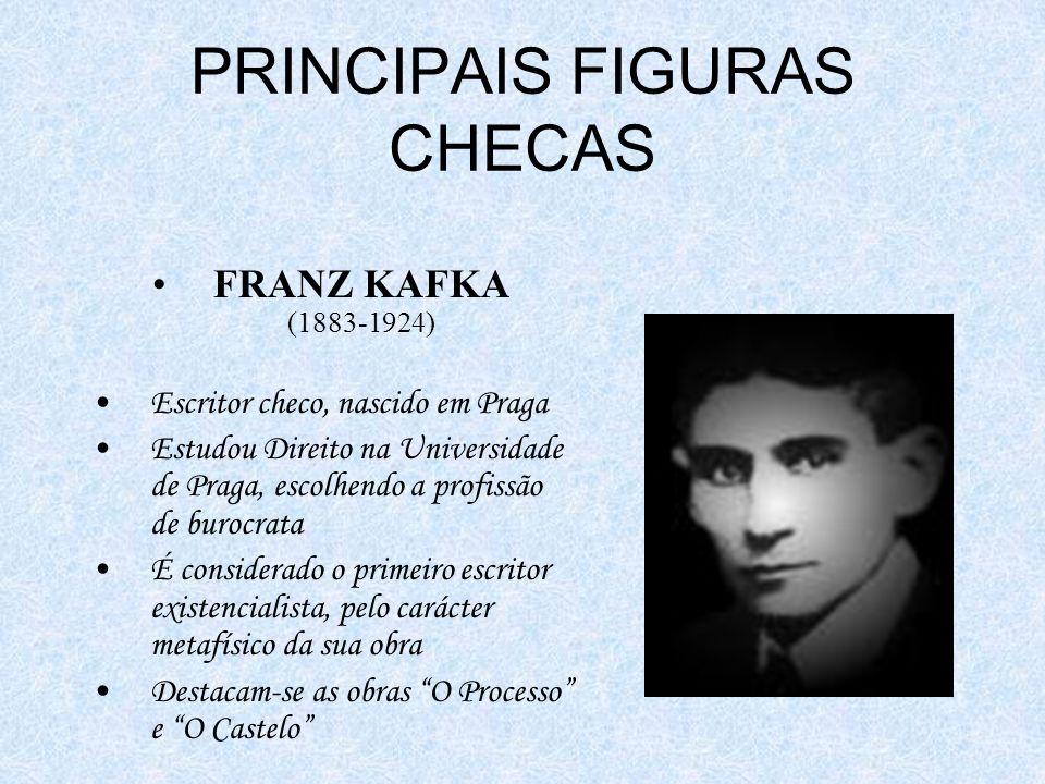 PRINCIPAIS FIGURAS CHECAS FRANZ KAFKA (1883-1924) Escritor checo, nascido em Praga Estudou Direito na Universidade de Praga, escolhendo a profissão de burocrata É considerado o primeiro escritor existencialista, pelo carácter metafísico da sua obra Destacam-se as obras O Processo e O Castelo