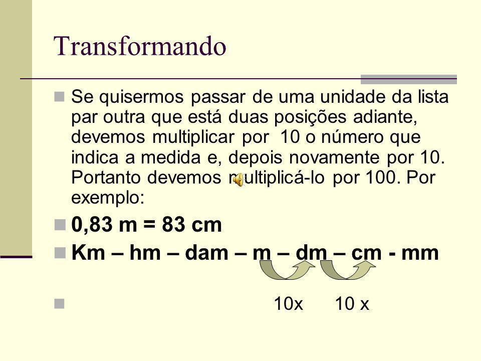 Transformando Se quisermos passar de uma unidade da lista par outra que está duas posições adiante, devemos multiplicar por 10 o número que indica a medida e, depois novamente por 10.