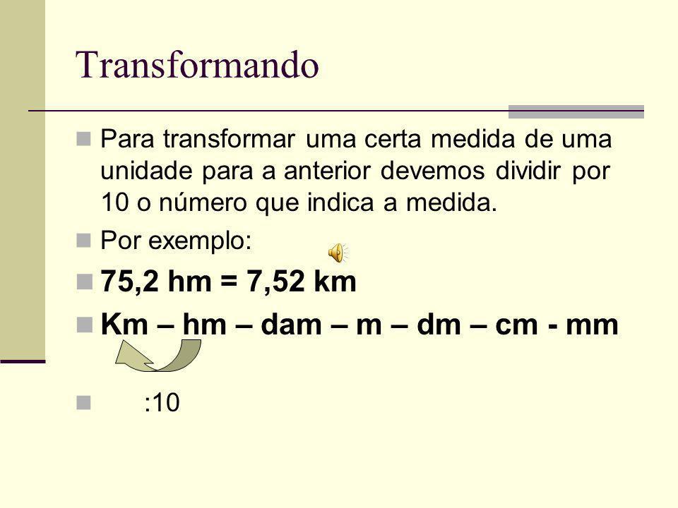 Transformando Para transformar uma certa medida de uma unidade para a anterior devemos dividir por 10 o número que indica a medida.