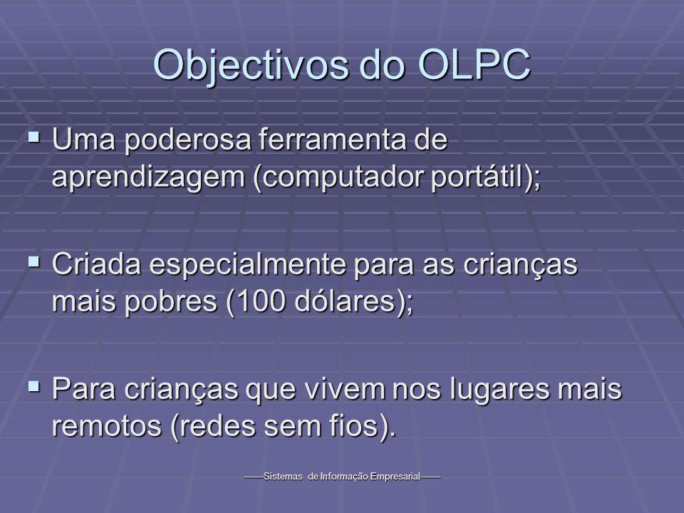 -------Sistemas de Informação Empresarial------- Objectivos do OLPC Uma poderosa ferramenta de aprendizagem (computador portátil); Uma poderosa ferramenta de aprendizagem (computador portátil); Criada especialmente para as crianças mais pobres (100 dólares); Criada especialmente para as crianças mais pobres (100 dólares); Para crianças que vivem nos lugares mais remotos (redes sem fios).