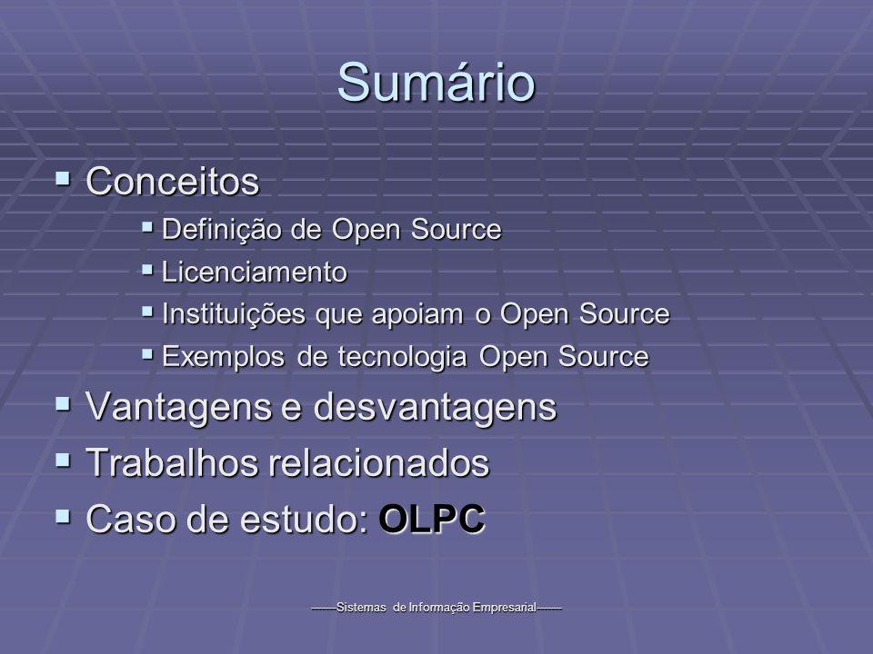 -------Sistemas de Informação Empresarial------- Sumário Conceitos Conceitos Definição de Open Source Definição de Open Source Licenciamento Licenciamento Instituições que apoiam o Open Source Instituições que apoiam o Open Source Exemplos de tecnologia Open Source Exemplos de tecnologia Open Source Vantagens e desvantagens Vantagens e desvantagens Trabalhos relacionados Trabalhos relacionados Caso de estudo: OLPC Caso de estudo: OLPC