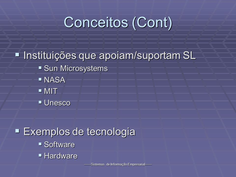 -------Sistemas de Informação Empresarial------- Conceitos (Cont) Instituições que apoiam/suportam SL Instituições que apoiam/suportam SL Sun Microsystems Sun Microsystems NASA NASA MIT MIT Unesco Unesco Exemplos de tecnologia Exemplos de tecnologia Software Software Hardware Hardware