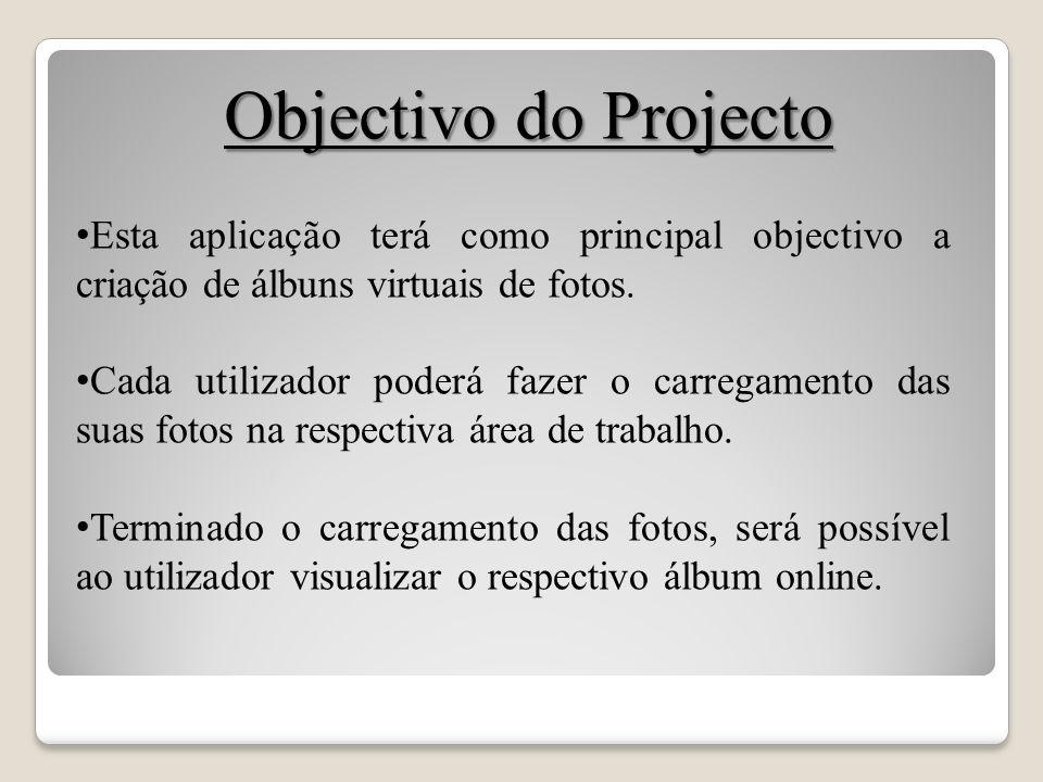 Objectivo do Projecto Esta aplicação terá como principal objectivo a criação de álbuns virtuais de fotos. Cada utilizador poderá fazer o carregamento