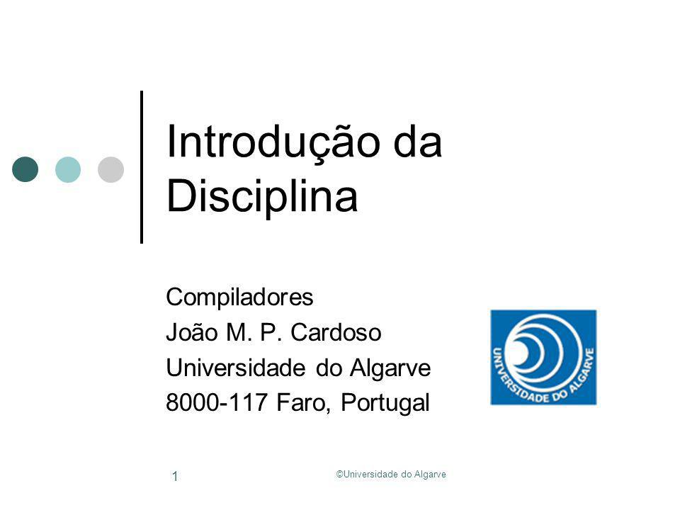 ©Universidade do Algarve 1 Introdução da Disciplina Compiladores João M. P. Cardoso Universidade do Algarve 8000-117 Faro, Portugal