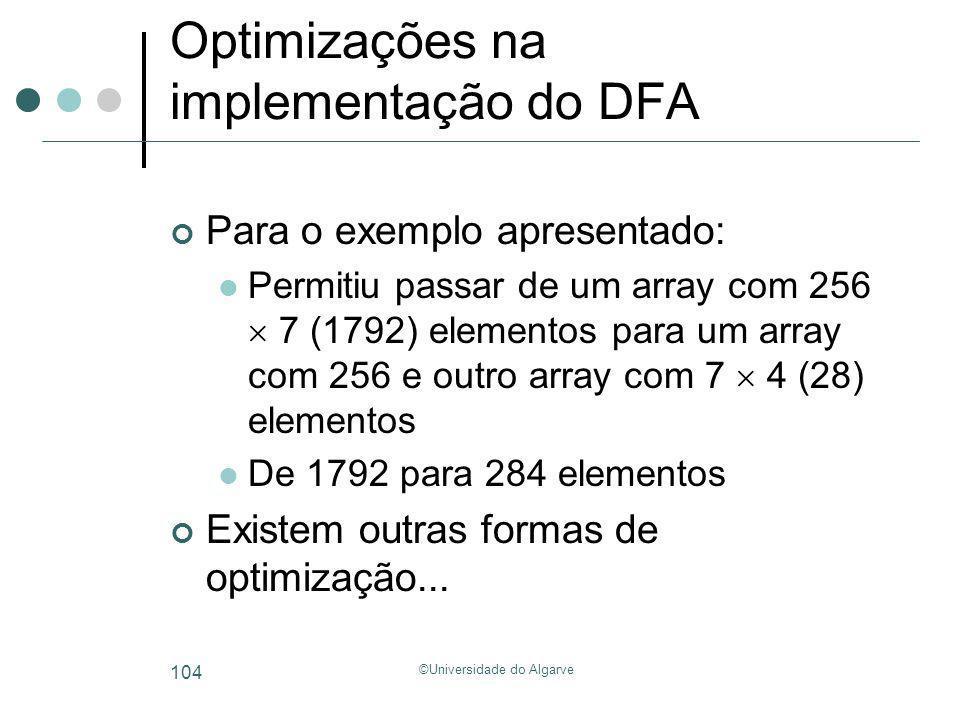 ©Universidade do Algarve 104 Optimizações na implementação do DFA Para o exemplo apresentado: Permitiu passar de um array com 256 7 (1792) elementos p