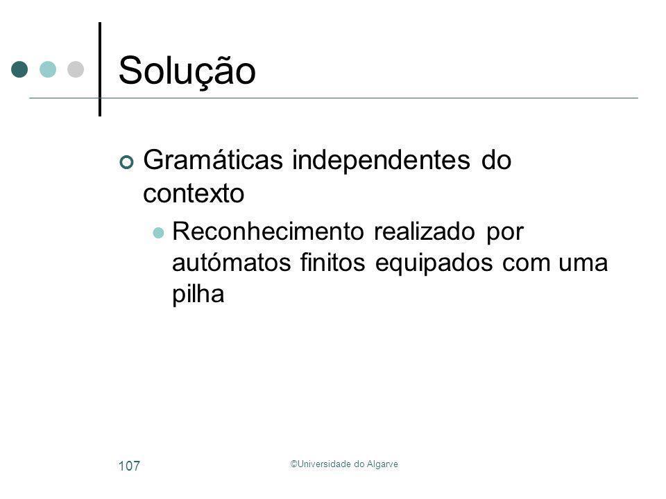 ©Universidade do Algarve 107 Solução Gramáticas independentes do contexto Reconhecimento realizado por autómatos finitos equipados com uma pilha