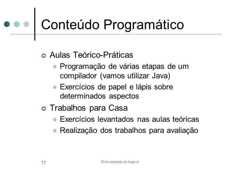 ©Universidade do Algarve 11 Conteúdo Programático Aulas Teórico-Práticas Programação de várias etapas de um compilador (vamos utilizar Java) Exercício
