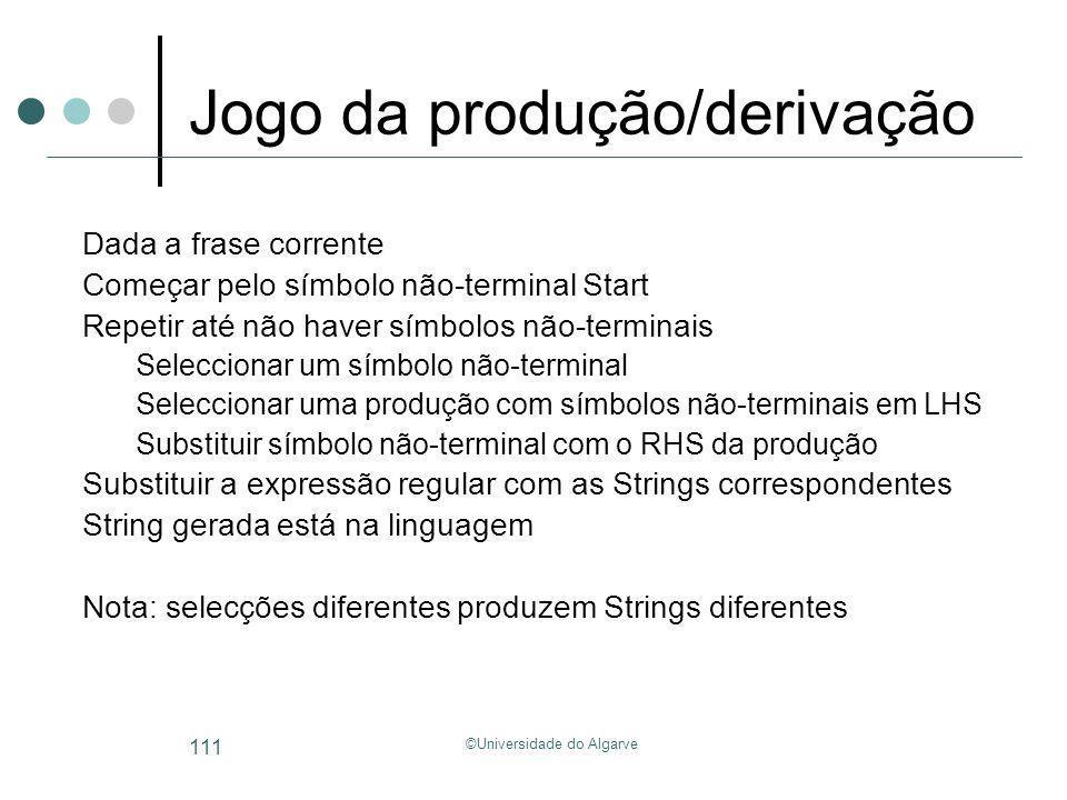 ©Universidade do Algarve 111 Jogo da produção/derivação Dada a frase corrente Começar pelo símbolo não-terminal Start Repetir até não haver símbolos n