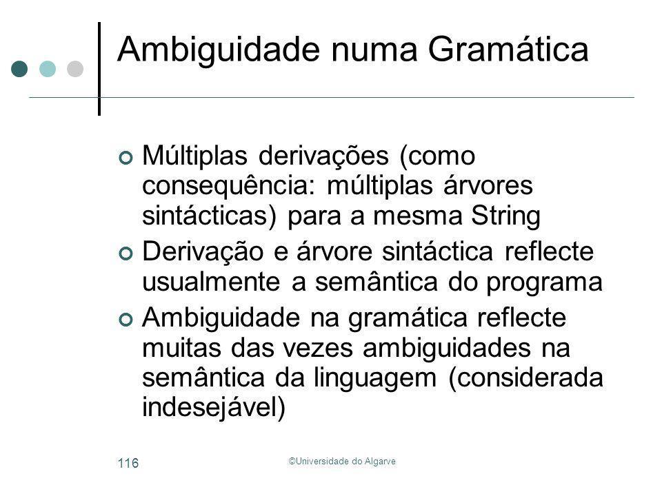 ©Universidade do Algarve 116 Ambiguidade numa Gramática Múltiplas derivações (como consequência: múltiplas árvores sintácticas) para a mesma String De