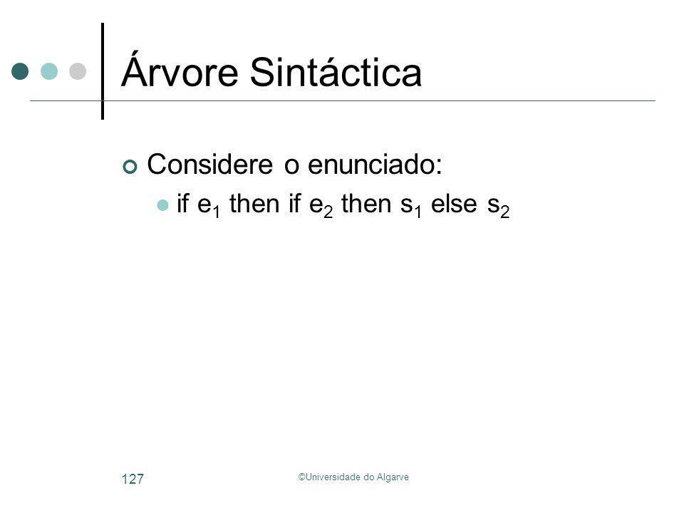 ©Universidade do Algarve 127 Árvore Sintáctica Considere o enunciado: if e 1 then if e 2 then s 1 else s 2