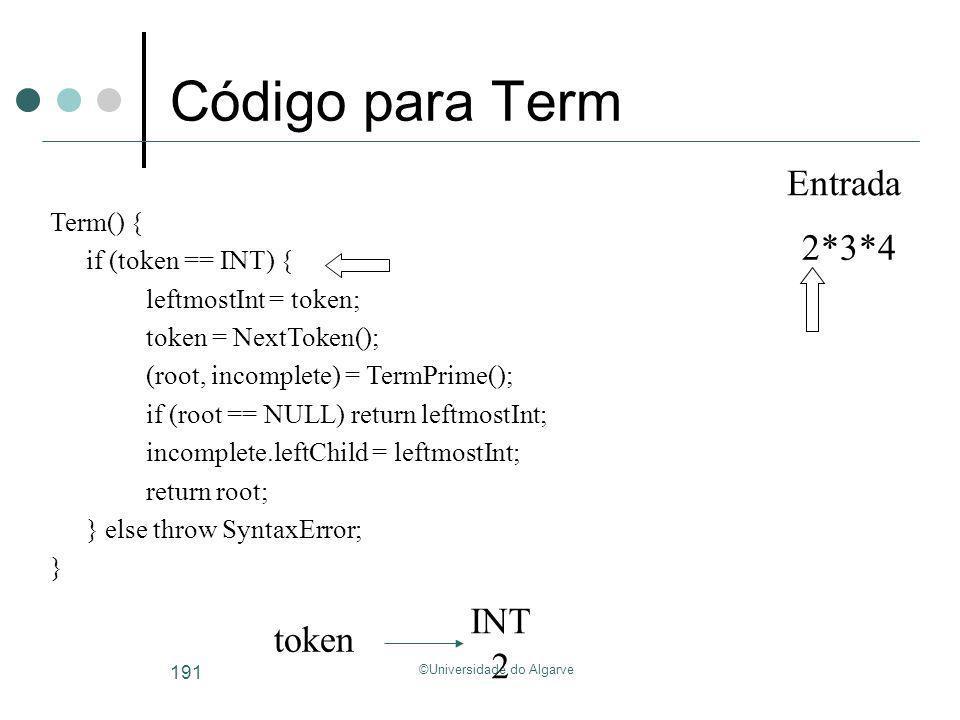 ©Universidade do Algarve 191 Código para Term Term() { if (token == INT) { leftmostInt = token; token = NextToken(); (root, incomplete) = TermPrime();