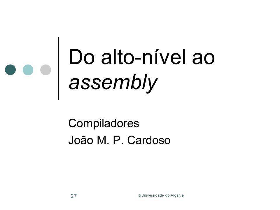 ©Universidade do Algarve 27 Do alto-nível ao assembly Compiladores João M. P. Cardoso
