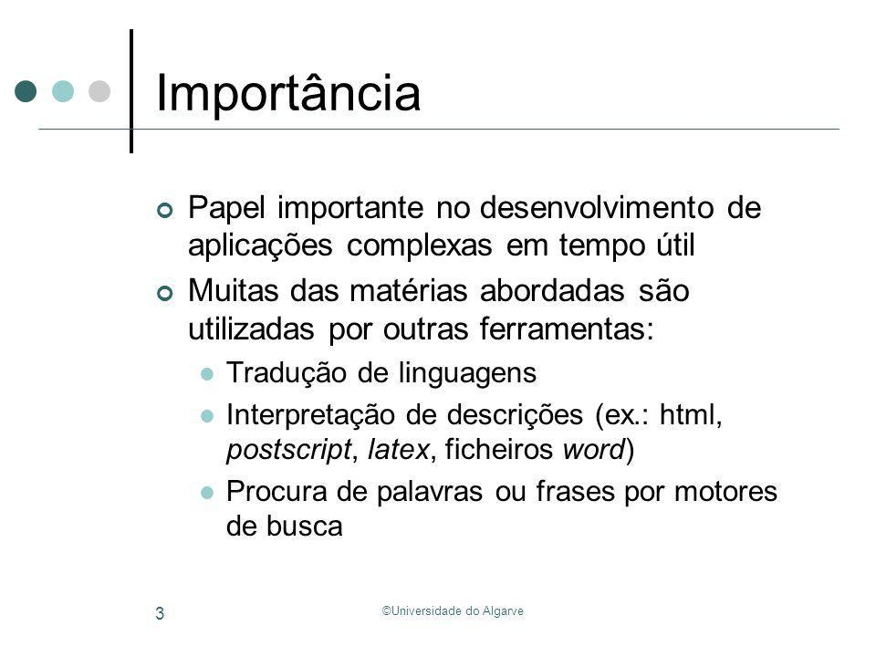 ©Universidade do Algarve 124 Exercícios (TPC) Especificar utilizando a representação BNF gramáticas correspondentes às expressões regulares: [0-9]+ e [0- 9]* Dada a gramática: NUM = [0-9]+ ID = [A-Za-Z][0-9A-Za-z]* Expr Expr + Term | Expr – Term | Term Term Term * Factor | Term / Factor | Factor Factor Primary ^ Factor | Primary Primary -Primary | Element Element ( Expr ) | NUM | ID Quais as árvores sintácticas para: 5-2*3 y^3