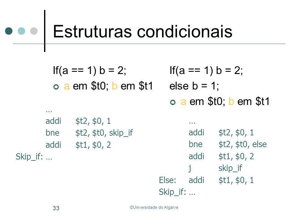 ©Universidade do Algarve 33 Estruturas condicionais If(a == 1) b = 2; a em $t0; b em $t1 If(a == 1) b = 2; else b = 1; a em $t0; b em $t1 … addi$t2, $
