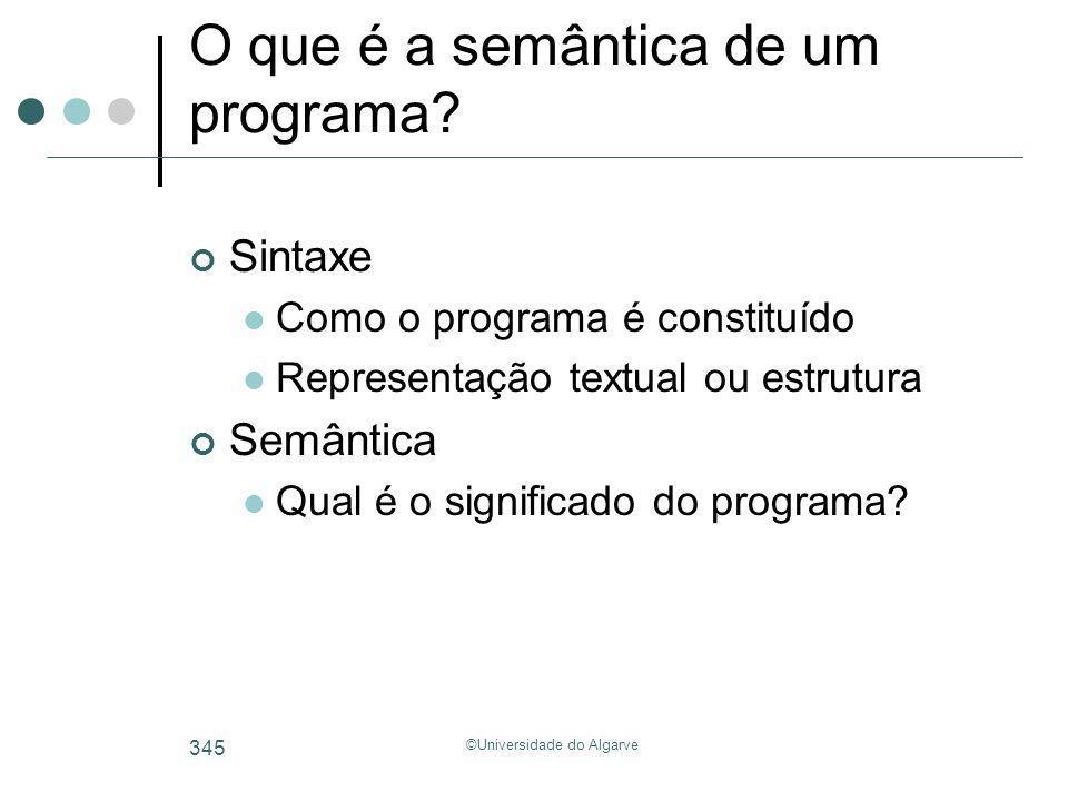 ©Universidade do Algarve 345 O que é a semântica de um programa? Sintaxe Como o programa é constituído Representação textual ou estrutura Semântica Qu
