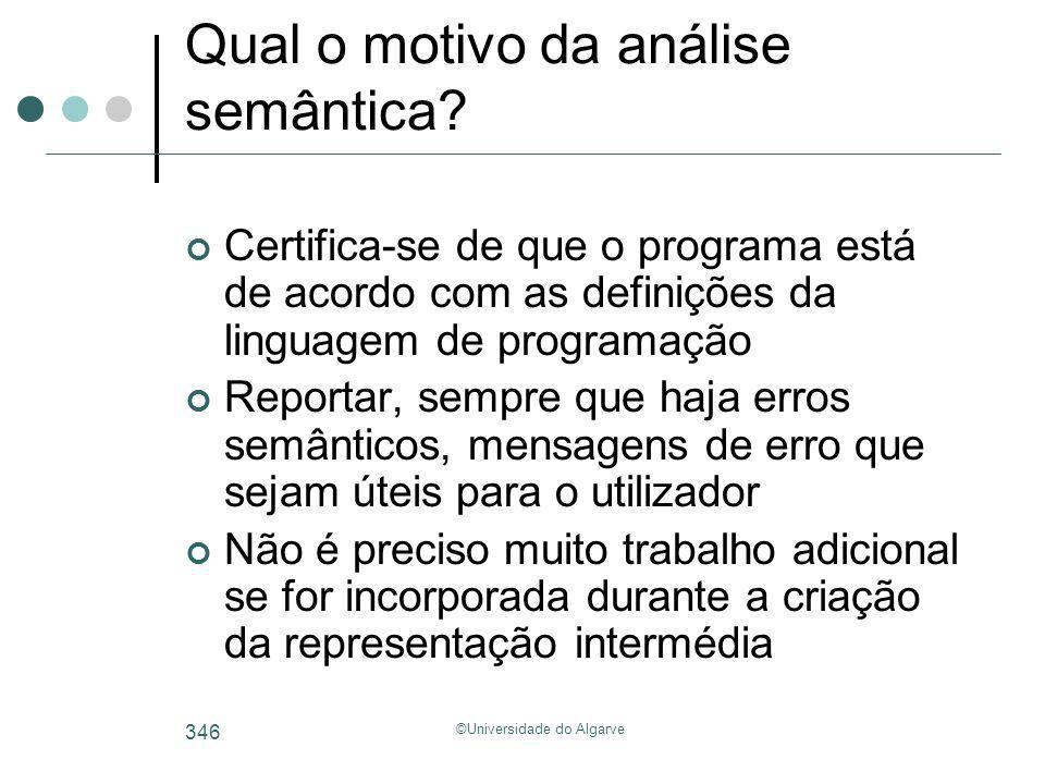 ©Universidade do Algarve 346 Qual o motivo da análise semântica? Certifica-se de que o programa está de acordo com as definições da linguagem de progr