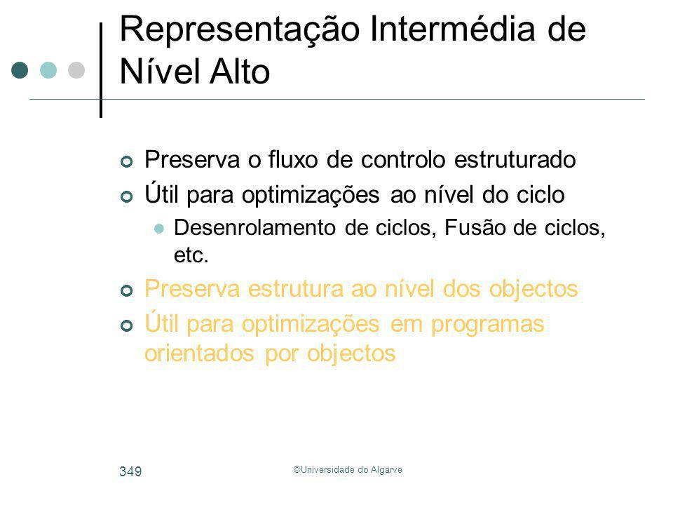 ©Universidade do Algarve 349 Representação Intermédia de Nível Alto Preserva o fluxo de controlo estruturado Útil para optimizações ao nível do ciclo