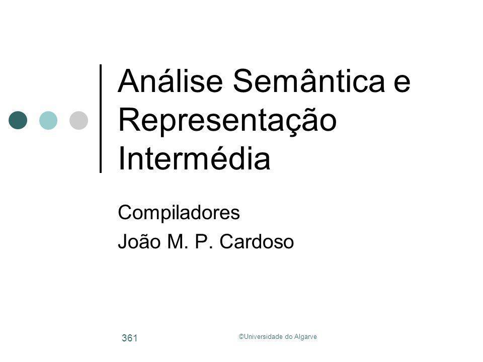 ©Universidade do Algarve 361 Análise Semântica e Representação Intermédia Compiladores João M. P. Cardoso